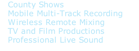 County Shows  Mobile Multi-Track Recording  Wireless Remote Mixing  TV and Film Productions  Professional Live Sound