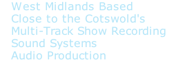 West Midlands Based  Close to the Cotswold's  Multi-Track Show Recording  Sound Systems  Audio Production